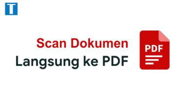 Cara Scan Dokumen Langsung ke PDF Tanpa Perlu Convert