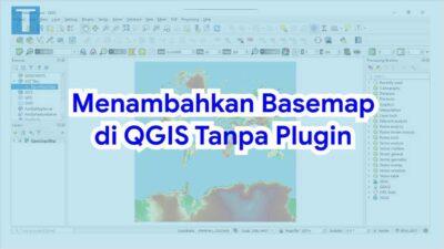 Cara Menambahkan Basemap di QGIS Tanpa Plugin